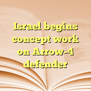 Israel begins concept work on Arrow-4 defender