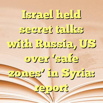 Israel held secret talks with Russia, US over 'safe zones' in Syria: report