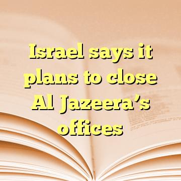 Israel says it plans to close Al Jazeera's offices