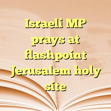 Israeli MP prays at flashpoint Jerusalem holy site