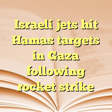 Israeli jets hit Hamas targets in Gaza following rocket strike