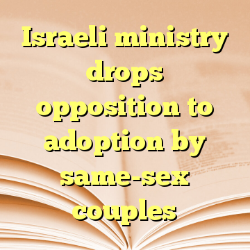 Israeli ministry drops opposition to adoption by same-sex couples