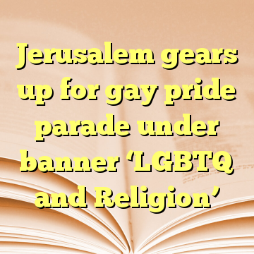 Jerusalem gears up for gay pride parade under banner 'LGBTQ and Religion'