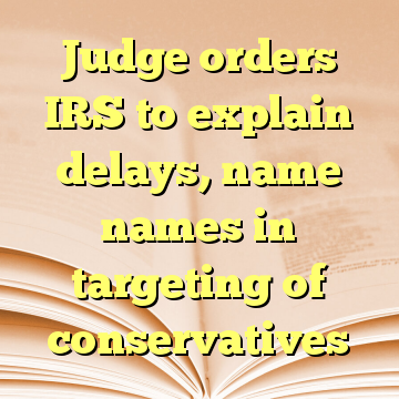 Judge orders IRS to explain delays, name names in targeting of conservatives