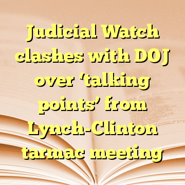 Judicial Watch clashes with DOJ over 'talking points' from Lynch-Clinton tarmac meeting