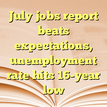 July jobs report beats expectations, unemployment rate hits 16-year low