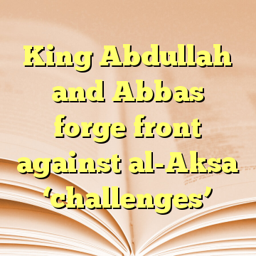 King Abdullah and Abbas forge front against al-Aksa 'challenges'
