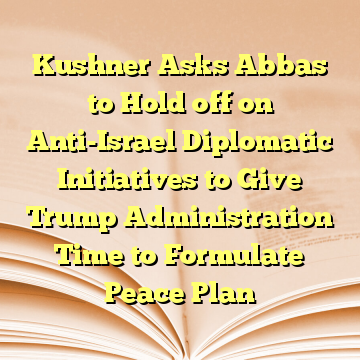 Kushner Asks Abbas to Hold off on Anti-Israel Diplomatic Initiatives to Give Trump Administration Time to Formulate Peace Plan