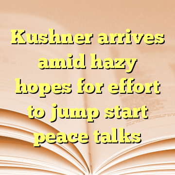 Kushner arrives amid hazy hopes for effort to jump start peace talks