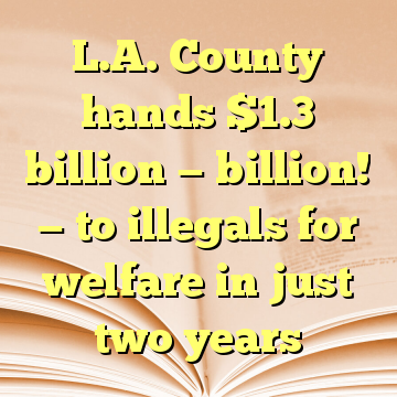 L.A. County hands $1.3 billion — billion! — to illegals for welfare in just two years