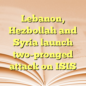 Lebanon, Hezbollah and Syria launch two-pronged attack on ISIS