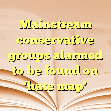 Mainstream conservative groups alarmed to be found on 'hate map'