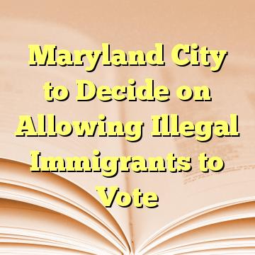 Maryland City to Decide on Allowing Illegal Immigrants to Vote
