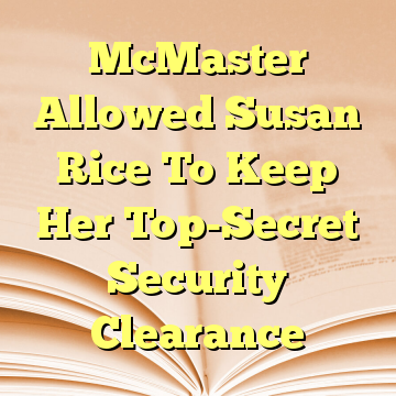 McMaster Allowed Susan Rice To Keep Her Top-Secret Security Clearance