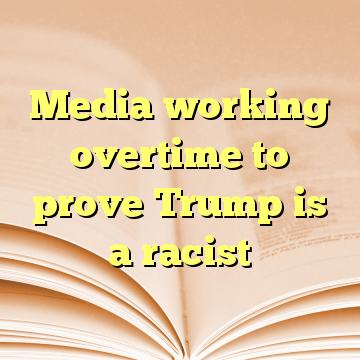 Media working overtime to prove Trump is a racist