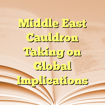 Middle East Cauldron Taking on Global Implications