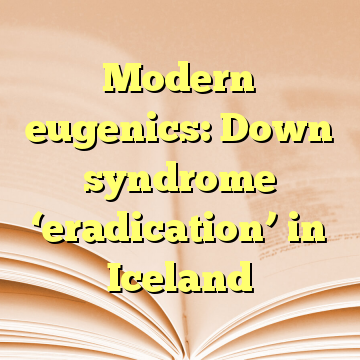 Modern eugenics: Down syndrome 'eradication' in Iceland