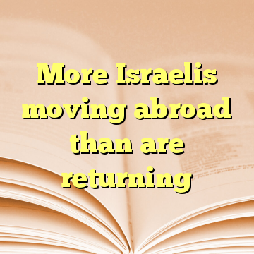 More Israelis moving abroad than are returning
