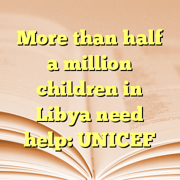 More than half a million children in Libya need help: UNICEF