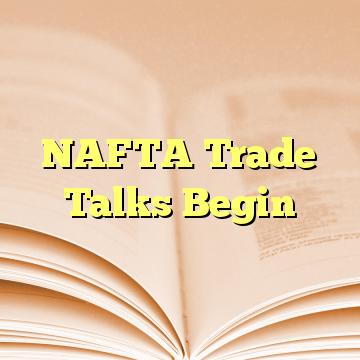 NAFTA Trade Talks Begin