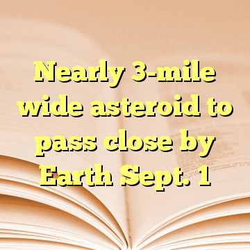 Nearly 3-mile wide asteroid to pass close by Earth Sept. 1