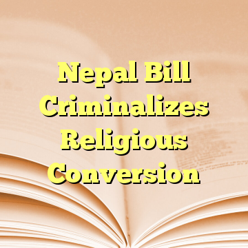 Nepal Bill Criminalizes Religious Conversion