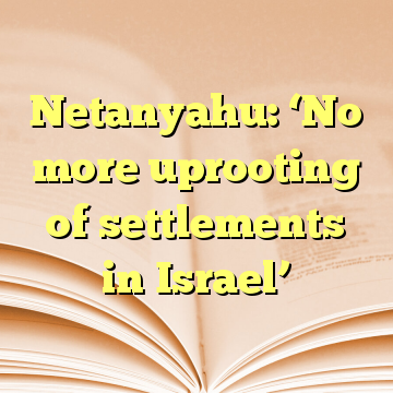 Netanyahu: 'No more uprooting of settlements in Israel'