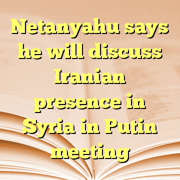Netanyahu says he will discuss Iranian presence in Syria in Putin meeting