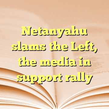 Netanyahu slams the Left, the media in support rally