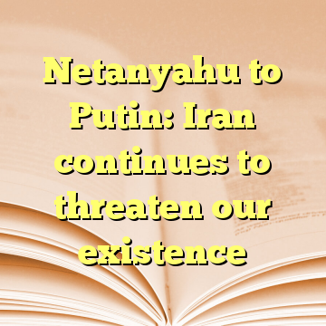 Netanyahu to Putin: Iran continues to threaten our existence