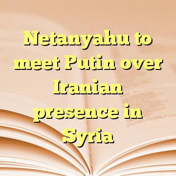 Netanyahu to meet Putin over Iranian presence in Syria