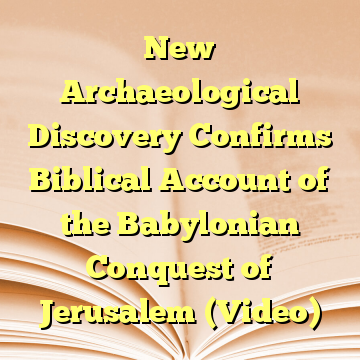 New Archaeological Discovery Confirms Biblical Account of the Babylonian Conquest of Jerusalem (Video)