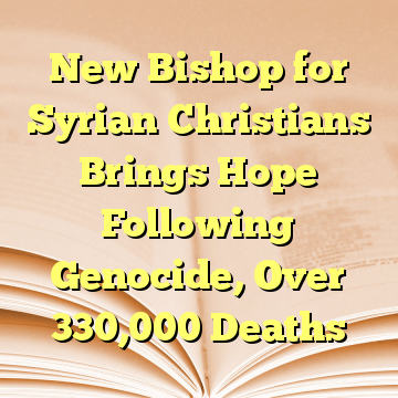 New Bishop for Syrian Christians Brings Hope Following Genocide, Over 330,000 Deaths