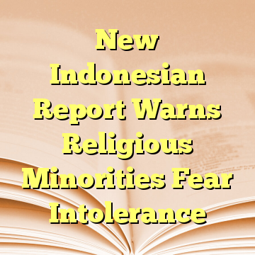 New Indonesian Report Warns Religious Minorities Fear Intolerance