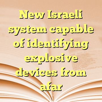 New Israeli system capable of identifying explosive devices from afar