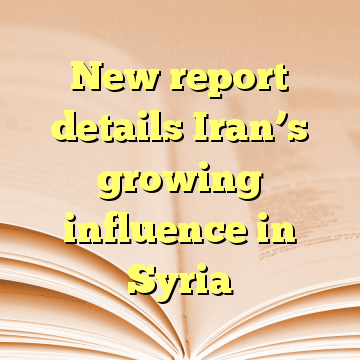 New report details Iran's growing influence in Syria