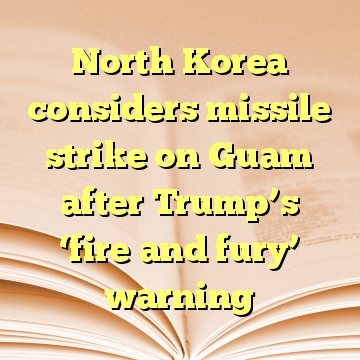 North Korea considers missile strike on Guam after Trump's 'fire and fury' warning