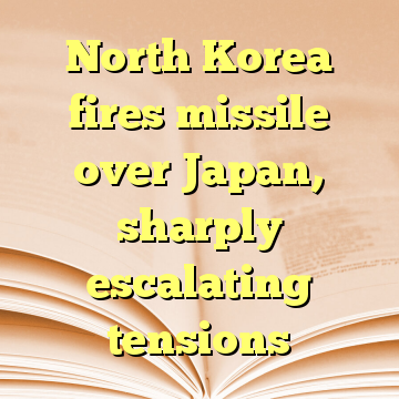 North Korea fires missile over Japan, sharply escalating tensions