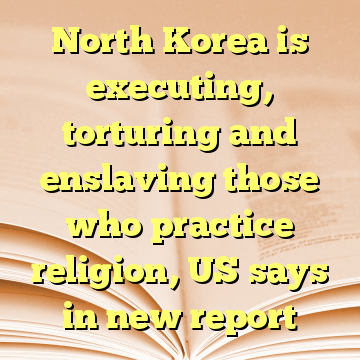 North Korea is executing, torturing and enslaving those who practice religion, US says in new report