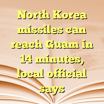 North Korea missiles can reach Guam in 14 minutes, local official says