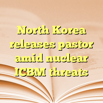 North Korea releases pastor amid nuclear ICBM threats