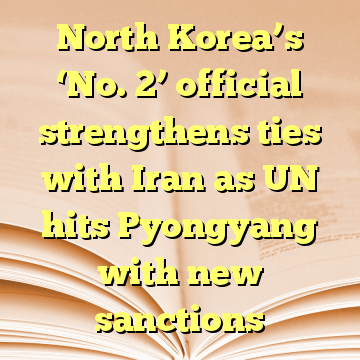 North Korea's 'No. 2' official strengthens ties with Iran as UN hits Pyongyang with new sanctions