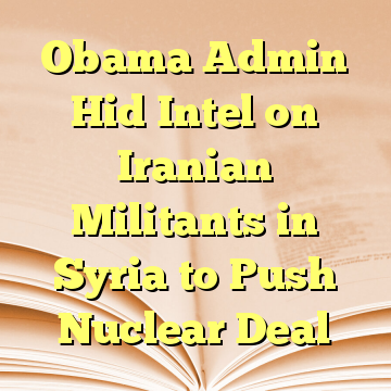Obama Admin Hid Intel on Iranian Militants in Syria to Push Nuclear Deal
