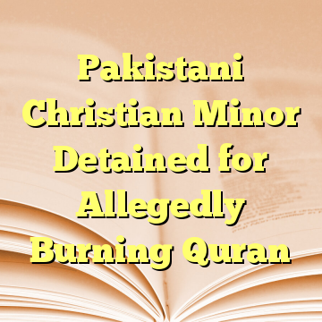 Pakistani Christian Minor Detained for Allegedly Burning Quran