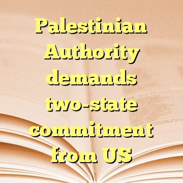 Palestinian Authority demands two-state commitment from US