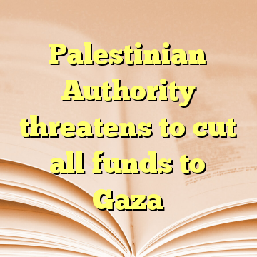 Palestinian Authority threatens to cut all funds to Gaza