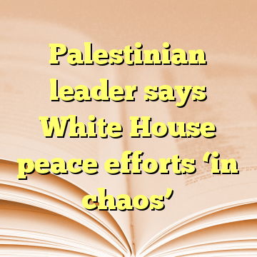 Palestinian leader says White House peace efforts 'in chaos'