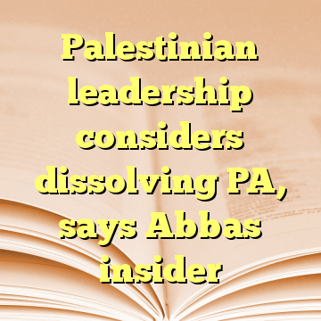 Palestinian leadership considers dissolving PA, says Abbas insider