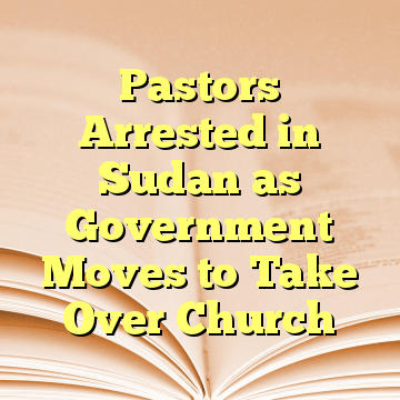 Pastors Arrested in Sudan as Government Moves to Take Over Church