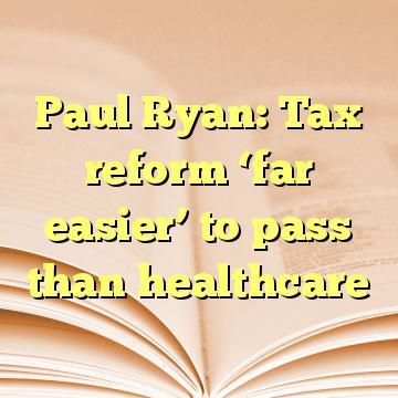 Paul Ryan: Tax reform 'far easier' to pass than healthcare
